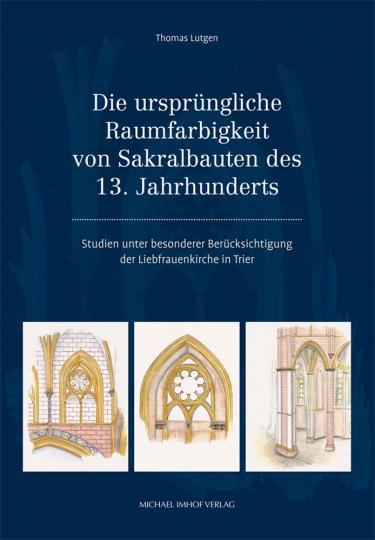 Die ursprüngliche Raumfarbigkeit von Sakralbauten des 13. Jahrhunderts. Studien unter besonderer Berücksichtigung der Liebfrauenkirche in Trier.