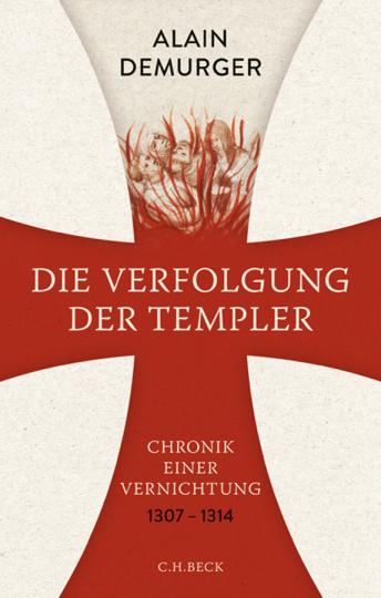 Die Verfolgung der Templer. Chronik einer Vernichtung. 1307-1314.