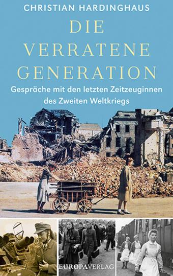 Die verratene Generation. Gespräche mit den letzten Zeitzeuginnen des Zweiten Weltkriegs.