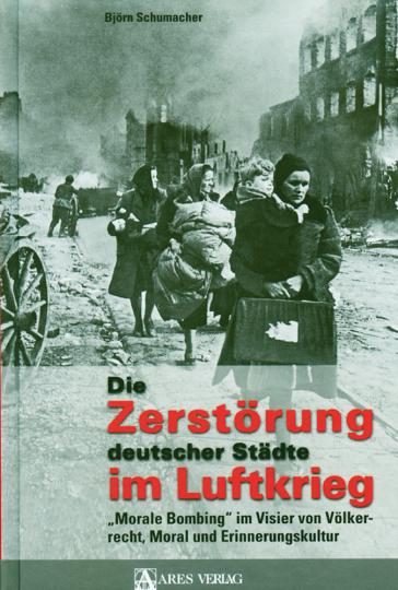 Die Zerstörung deutscher Städte im Luftkrieg - 'Morale Bombing' im Visier von Völkerrecht, Moral und Erinnerungskultur