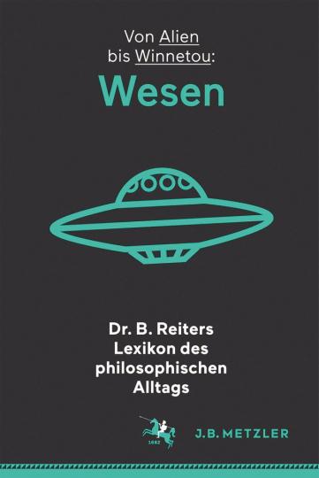 Dr. B. Reiters Lexikon des philosophischen Alltags. Wesen. Von Alien bis Winnetou.
