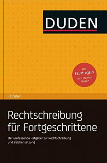 Duden Ratgeber Rechtschreibung für Fortgeschrittene. Der umfassende Ratgeber zur Rechtschreibung und Zeichensetzung.