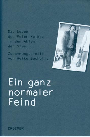 Ein ganz normaler Feind - Das Leben des Peter Wulkau in den Akten der Stasi