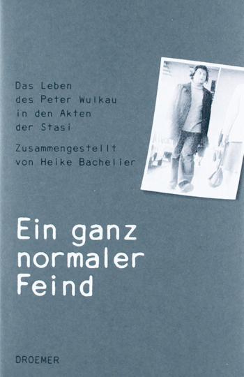 Ein ganz normaler Feind. Das Leben des Peter Wulkau in den Akten der Stasi