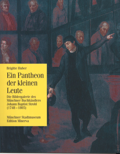 Ein Pantheon für kleine Leute. Die Bildergalerie des Münchner Buchhändlers Johann Baptist Strobl (1748-1805).