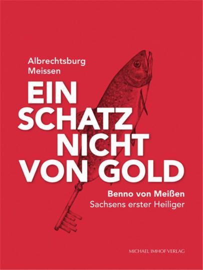 Ein Schatz nicht von Gold. Benno von Meißen - Sachsens erster Heiliger.