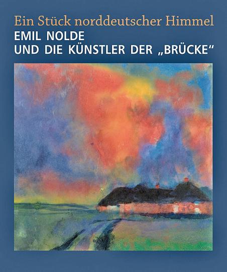 Ein Stück norddeutscher Himmel. Emil Nolde und die Künstler der »Brücke«.