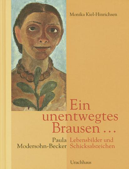 Ein unentwegtes Brausen. Paula Modersohn-Becker. Lebensbilder und Schickalszeichen.