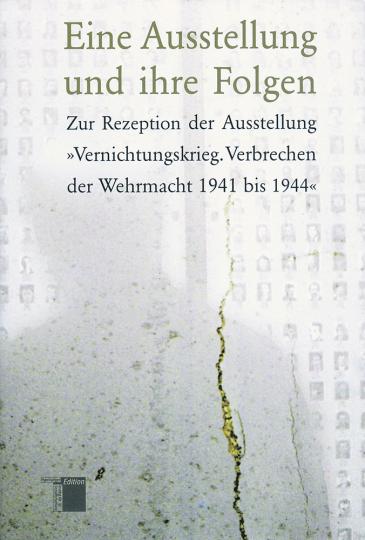 Eine Ausstellung und ihre Folgen. Zur Rezeption der Ausstellung »Vernichtungskrieg. Verbrechen der Wehrmacht 1941 bis1944«.