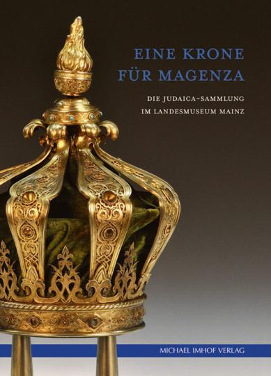 Eine Krone für Magenza. Die Judaica-Sammlung im Landesmuseum Mainz.