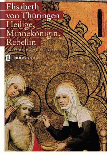 Elisabeth von Thüringen. Heilige, Minnekönigin, Rebellin.