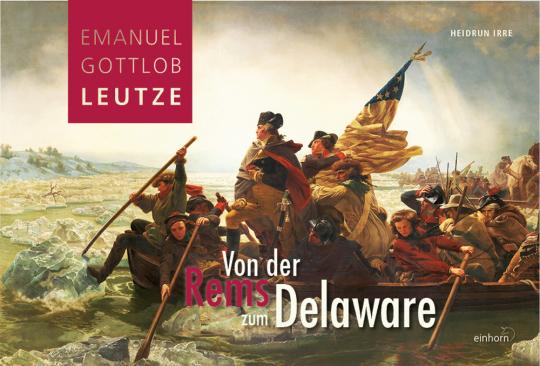Emanuel Gottlob Leutze. Von der Rems zum Delaware.