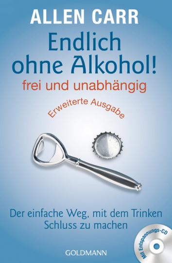 Endlich ohne Alkohol! frei und unabhängig: Der einfache Weg, mit dem Trinken Schluss zu machen – mit Entspannungs-CD