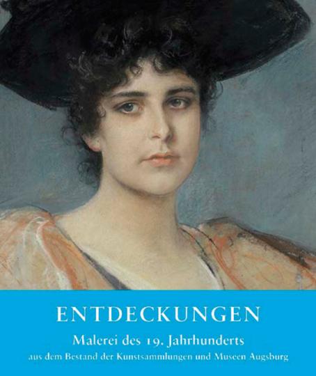 Entdeckungen. Malerei des 19. Jahrhunderts aus dem Bestand der Kunstsammlungen und Museen Augsburg.