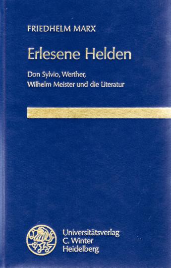 Erlesene Helden: Don Sylvio, Werther, Wilhelm Meister und die Literatur - Friedhelm Marx
