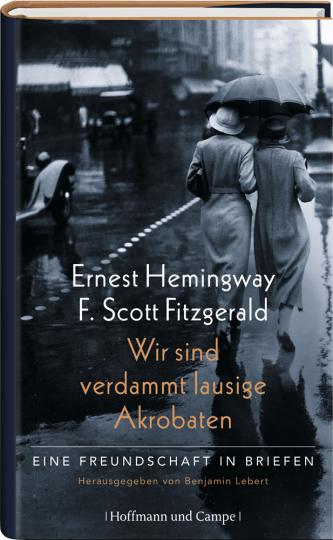 Ernest Hemingway - F. Scott Fitzgerald. Wir sind verdammt lausige Akrobaten. Eine Freundschaft in Briefen.