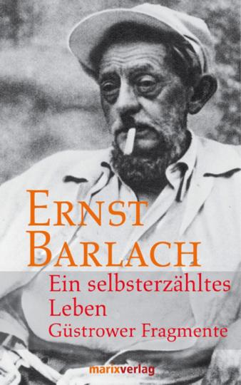 Ernst Barlach. Ein selbsterzähltes Leben. Güstrower Fragmente.