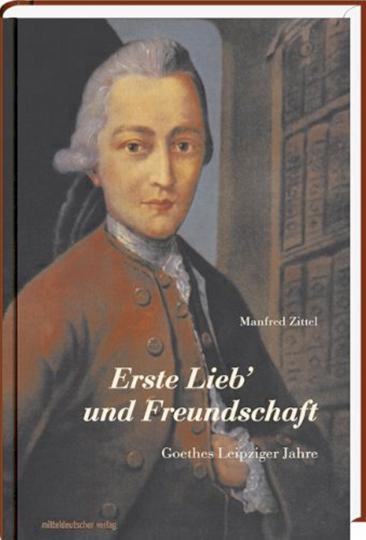 Erste Lieb´und Freundschaft - Goethes Leipziger Jahre