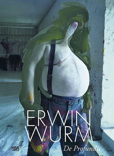 Erwin Wurm. De Profundis.