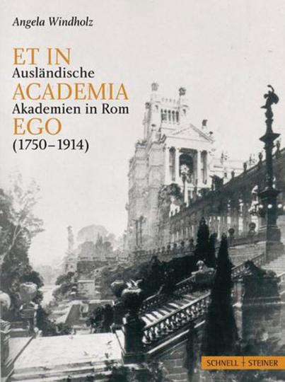 Et in academia ego. Ausländische Akademien in Rom zwischen künstlerischer Standortbestimmung und nationaler Repräsentation 1750 - 1914.