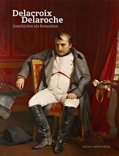 Eugène Delacroix und Paul Delaroche. Geschichte als Sensation.