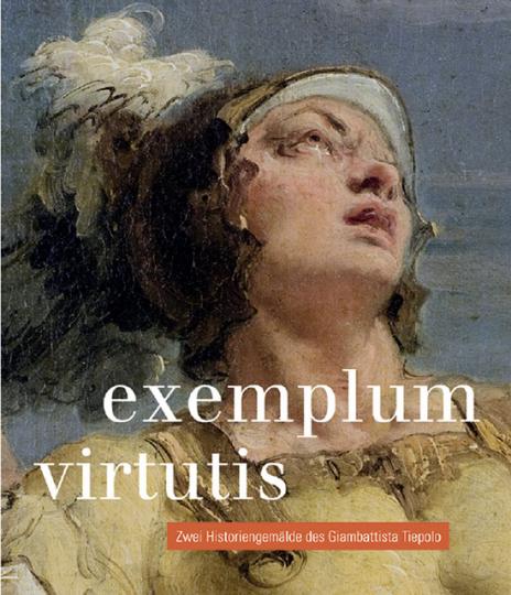 Exemplum Virtutis. Zwei Historiengemälde des Giambattista Tiepolo.