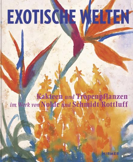 Exotische Welten. Kakteen und Tropenpflanzen im Werk von Nolde und Schmidt-Rottluff.