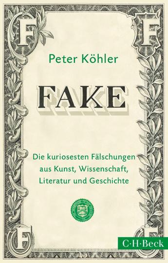 Fake. Die kuriosesten Fälschungen aus Kunst, Wissenschaft, Literatur und Geschichte.