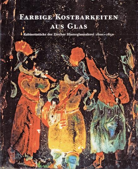 Farbige Kostbarkeiten aus Glas. Kabinettstücke der Zürcher Hinterglasmalerei 1600-1650.