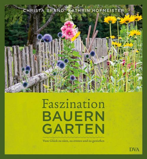 Faszination Bauerngarten. Vom Glück zu säen, zu ernten und zu genießen.