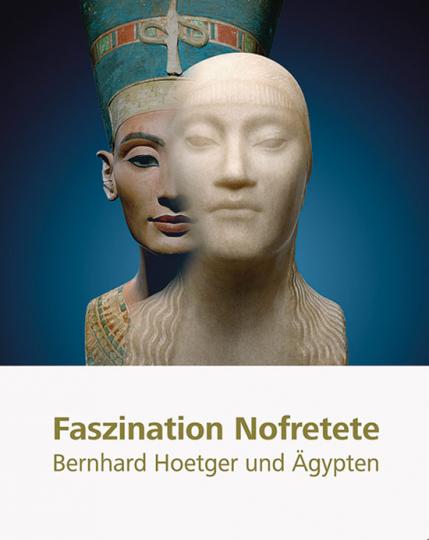 Faszination Nofretete. Bernhard Hoetger und Ägypten.