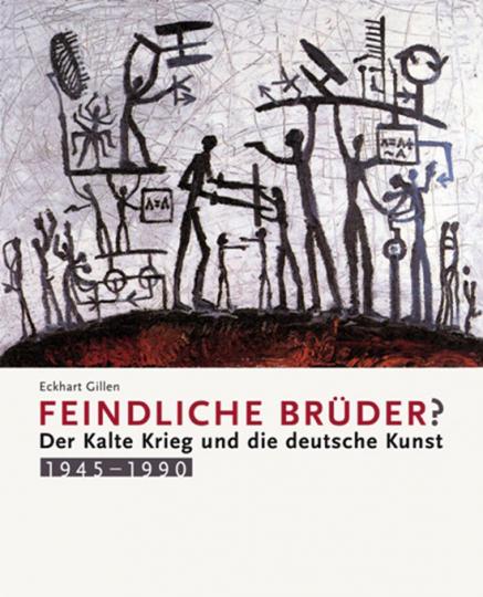 Feindliche Brüder. Der Kalte Krieg und die deutsche Kunst 1945-1990.