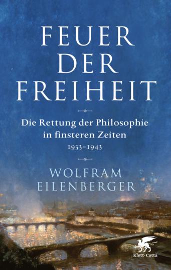 Feuer der Freiheit. Die Rettung der Philosophie in finsteren Zeiten (1933-1943).