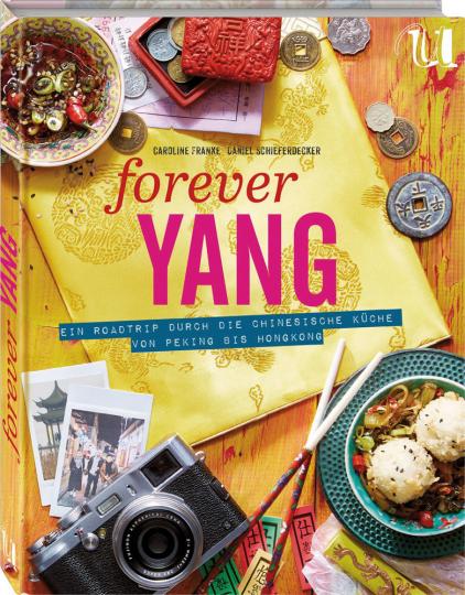 Forever Yang. Ein Roadtrip durch die chinesische Küche von Peking bis Hongkong. 100 authentische Rezepte.