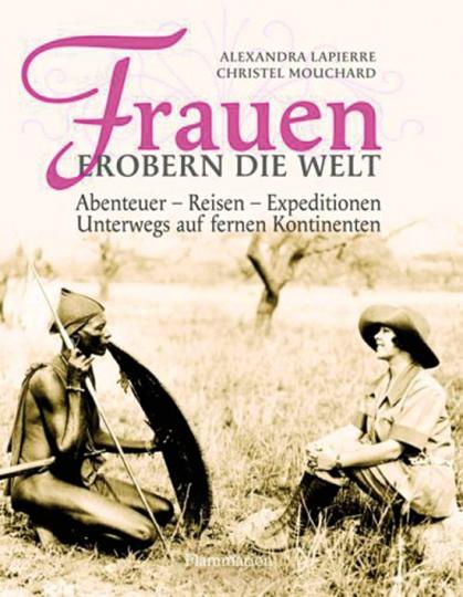 Frauen erobern die Welt. Abenteuer - Reisen - Expeditionen. Unterwegs auf fernen Kontinenten.