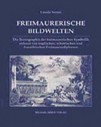 Freimaurerische Bildwelten. Die Ikonographie der freimaurerischen Symbolik anhand von englischen, schottischen und französischen Freimaurerdiplomen