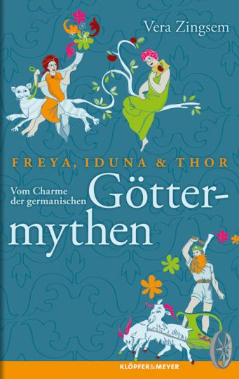 Freya, Iduna und Thor. Vom Charme der germanischen Göttermythen.