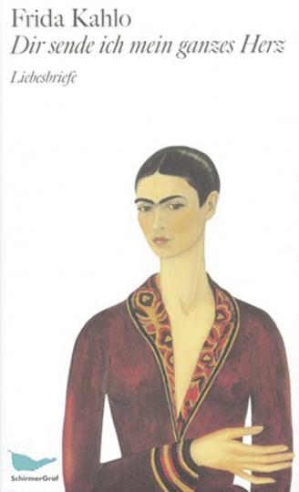 Frida Kahlo. Dir sende ich mein ganzes Herz. Liebesbriefe.