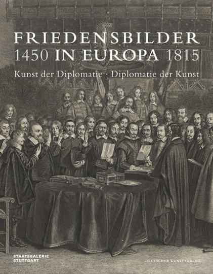 Friedensbilder in Europa 1450-1815. Kunst der Diplomatie - Diplomatie der Kunst.