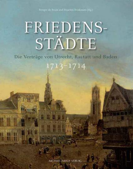 Friedensstädte. Die Verträge von Utrecht, Rastatt und Baden 1713-1714.