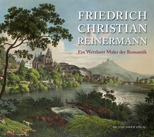 Friedrich Christian Reinermann. Ein Wetzlarer Maler der Romantik.