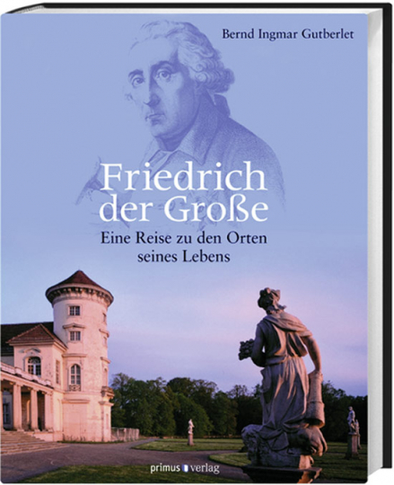 Friedrich der Große. Eine Reise zu den Orten seines Lebens.