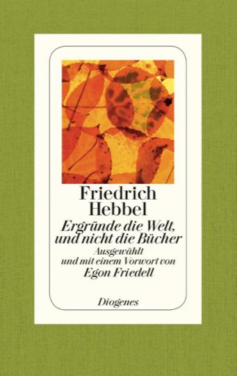 Friedrich Hebbel. Ergründe die Welt, und nicht die Bücher. Einfälle, Reflexionen, Beobachtungen.