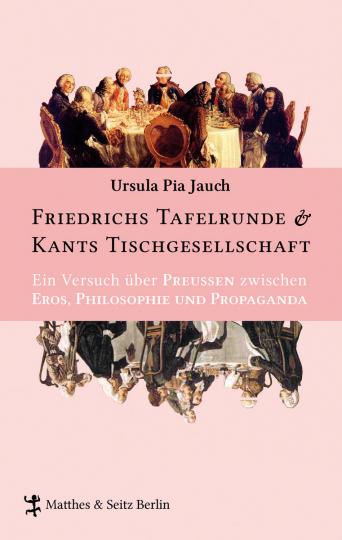 Friedrichs Tafelrunde und Kants Tischgesellschaft. Ein Versuch über Preußen zwischen Eros, Philosophie und Propaganda.