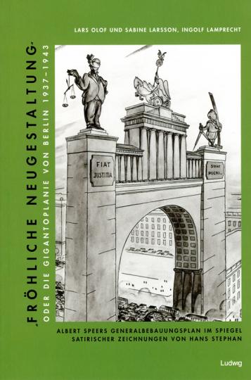 »Fröhliche Neugestaltung« oder Die Gigantoplanie von Berlin 1937-1943. Albert Speers Generalbebauungsplan im Spiegel satirischer Zeichnungen von Hans Stephan.