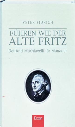 Führen wie der Alte Fritz-Der Anti-Macchiavelli für Manager