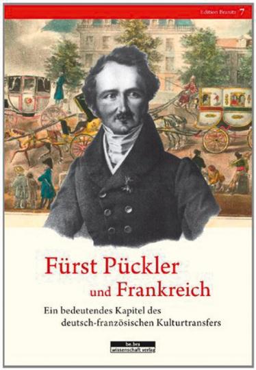 Fürst Pückler und Frankreich. Ein bedeutendes Kapitel des deutsch-französischen Kulturtransfers.