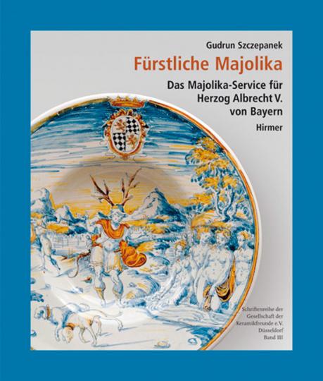 Fürstliche Majolika. Das Majolikaservice für Herzog Albrecht V. von Bayern.