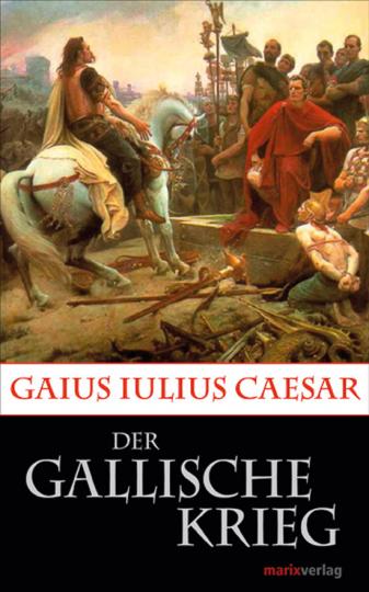Gaius Julius Caesar. Der Gallische Krieg.