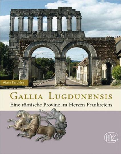 Gallia Lugdunensis. Eine römische Provinz im Herzen Frankreichs.